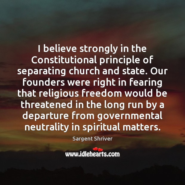 Image, I believe strongly in the Constitutional principle of separating church and state.