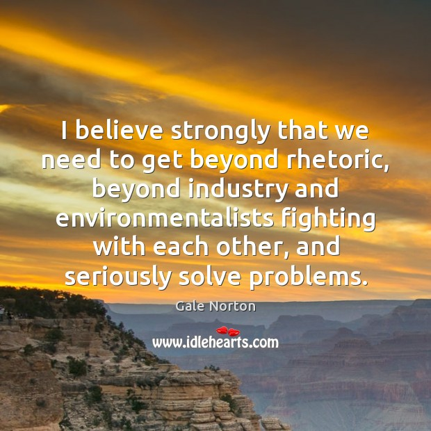 I believe strongly that we need to get beyond rhetoric, beyond industry Gale Norton Picture Quote