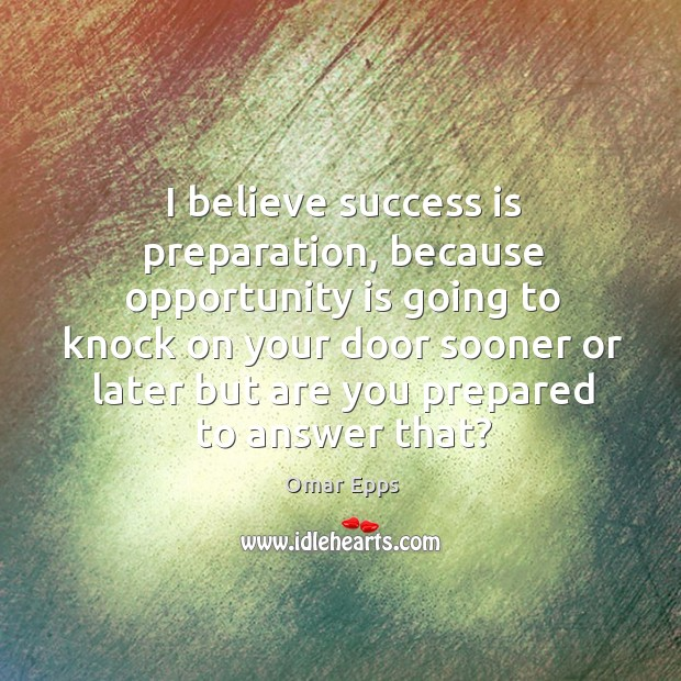 I believe success is preparation, because opportunity is going to knock on your Image