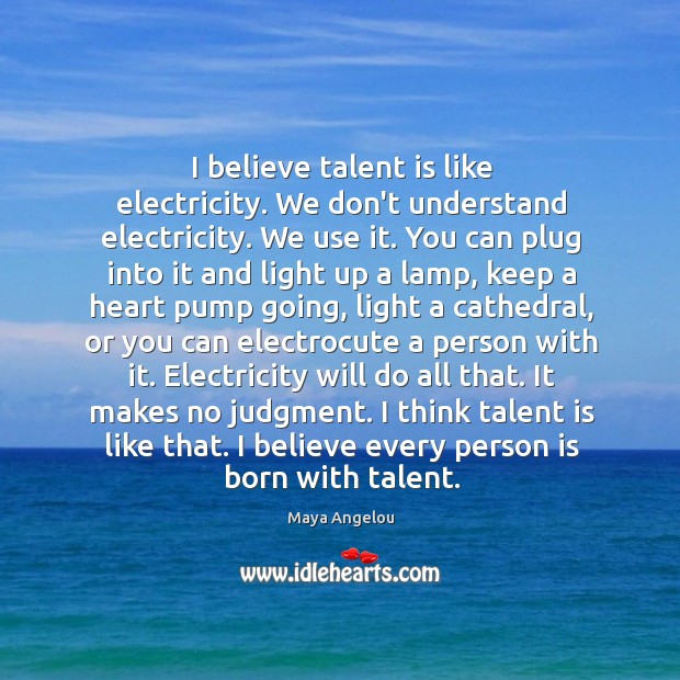 Image, I believe talent is like electricity. We don't understand electricity. We use