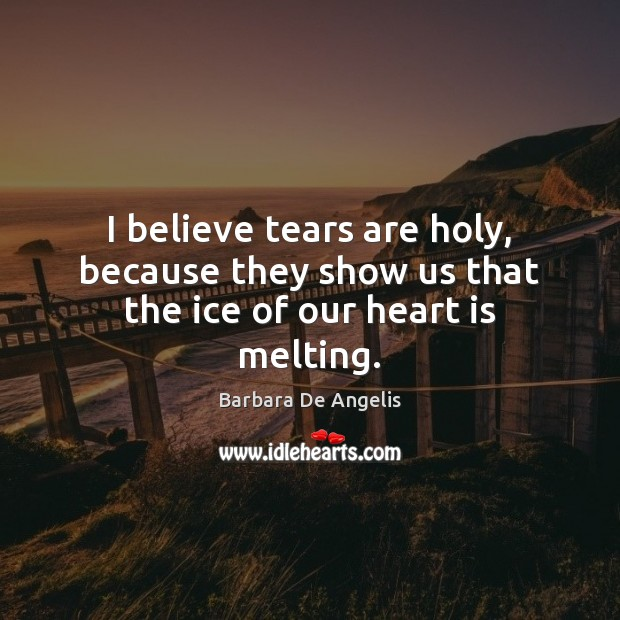 Image, I believe tears are holy, because they show us that the ice of our heart is melting.