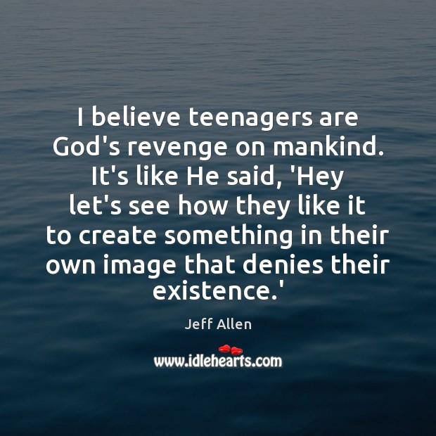 I believe teenagers are God's revenge on mankind. It's like He said, Image