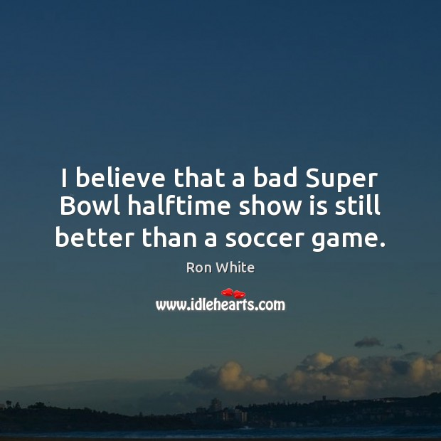 I believe that a bad Super Bowl halftime show is still better than a soccer game. Ron White Picture Quote