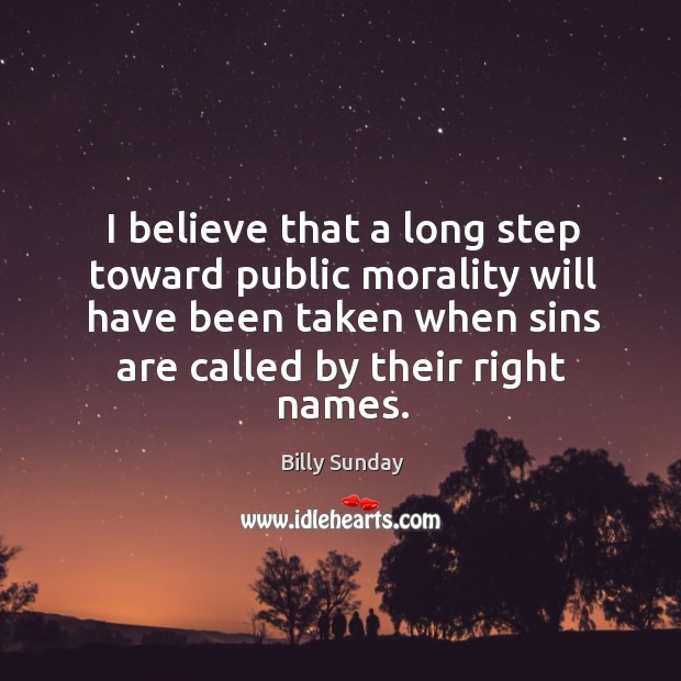 I believe that a long step toward public morality will have been taken when sins are called by their right names. Billy Sunday Picture Quote