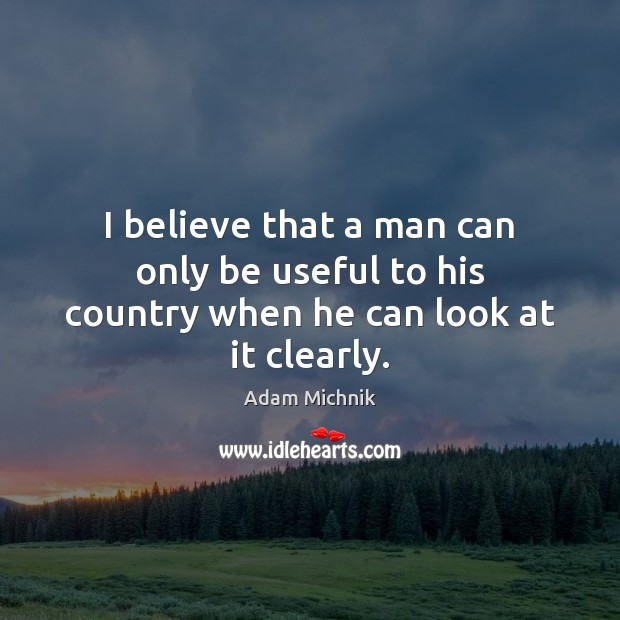 Image, I believe that a man can only be useful to his country when he can look at it clearly.
