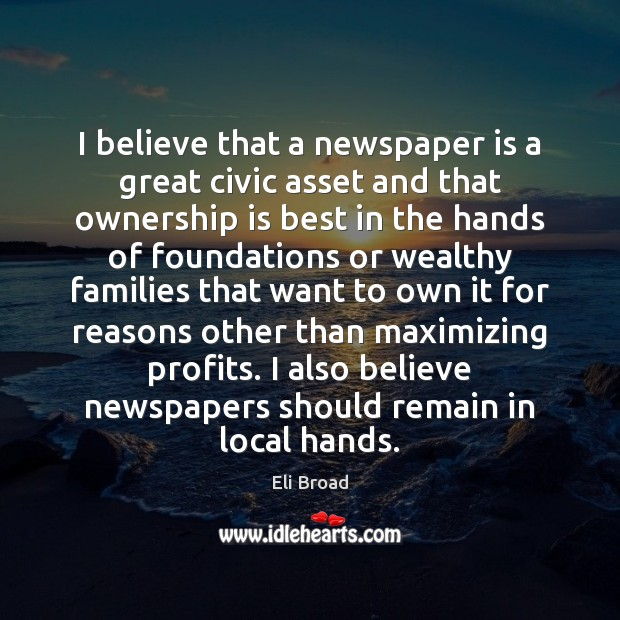 I believe that a newspaper is a great civic asset and that Eli Broad Picture Quote