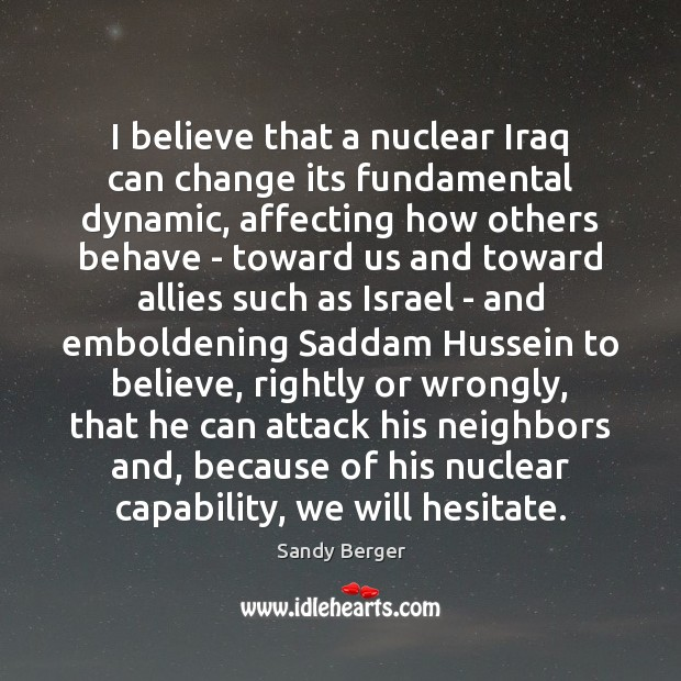 I believe that a nuclear Iraq can change its fundamental dynamic, affecting Image