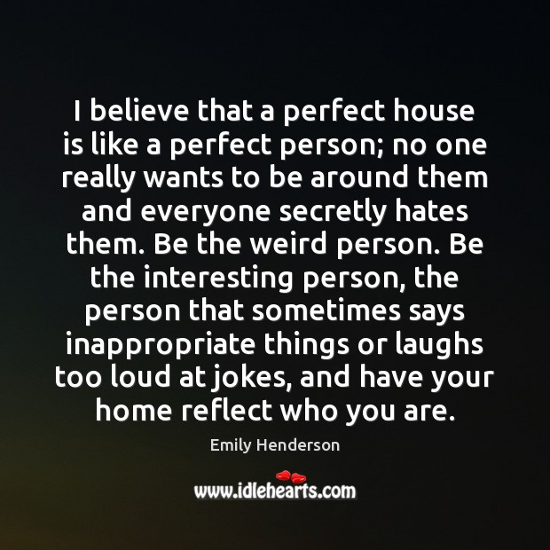 I believe that a perfect house is like a perfect person; no Image