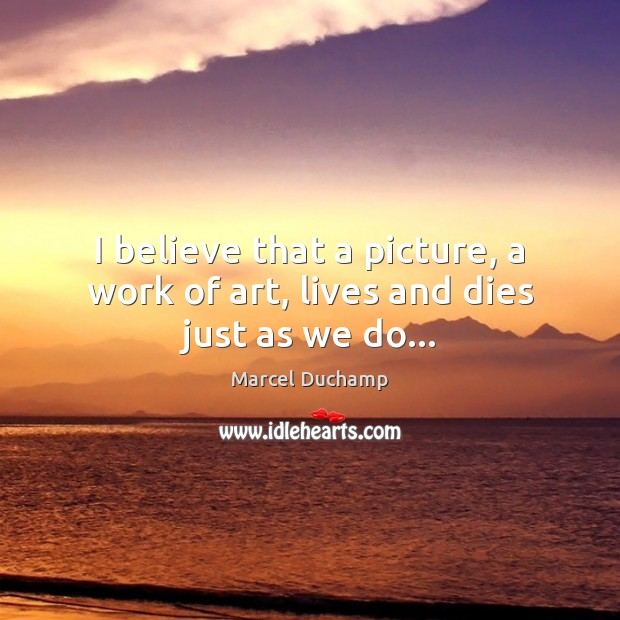 Image, I believe that a picture, a work of art, lives and dies just as we do…
