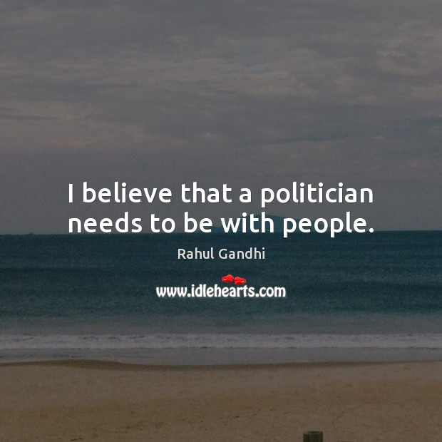 I believe that a politician needs to be with people. Image