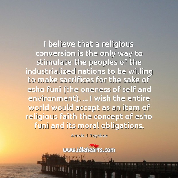 I believe that a religious conversion is the only way to stimulate Arnold J. Toynbee Picture Quote