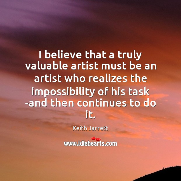I believe that a truly valuable artist must be an artist who Keith Jarrett Picture Quote