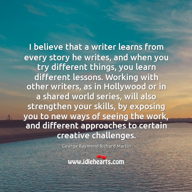 I believe that a writer learns from every story he writes, and when you try different things George Raymond Richard Martin Picture Quote