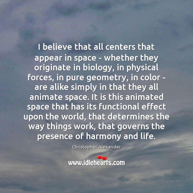 I believe that all centers that appear in space – whether they Christopher Alexander Picture Quote