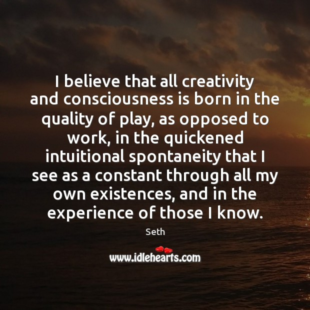 I believe that all creativity and consciousness is born in the quality Seth Picture Quote