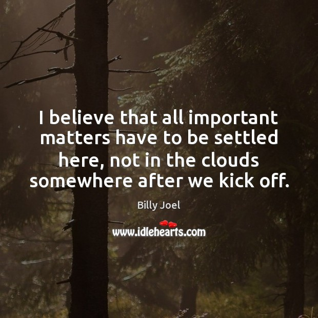 I believe that all important matters have to be settled here, not Billy Joel Picture Quote