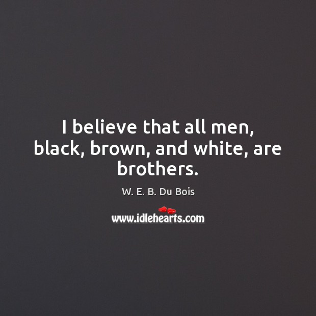 I believe that all men, black, brown, and white, are brothers. W. E. B. Du Bois Picture Quote