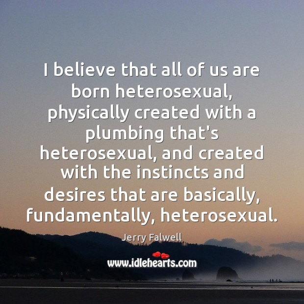 I believe that all of us are born heterosexual, physically created with Jerry Falwell Picture Quote