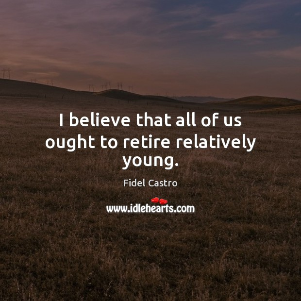 I believe that all of us ought to retire relatively young. Fidel Castro Picture Quote