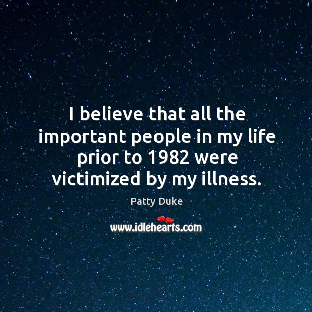 I believe that all the important people in my life prior to 1982 were victimized by my illness. Image