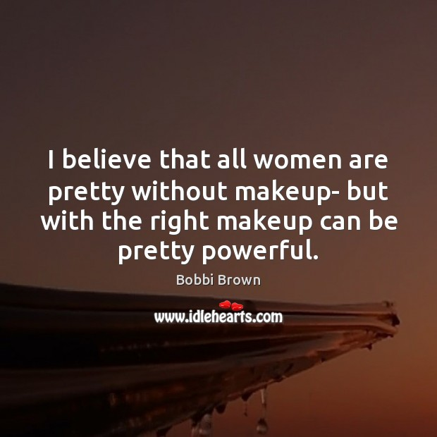 Image, I believe that all women are pretty without makeup- but with the