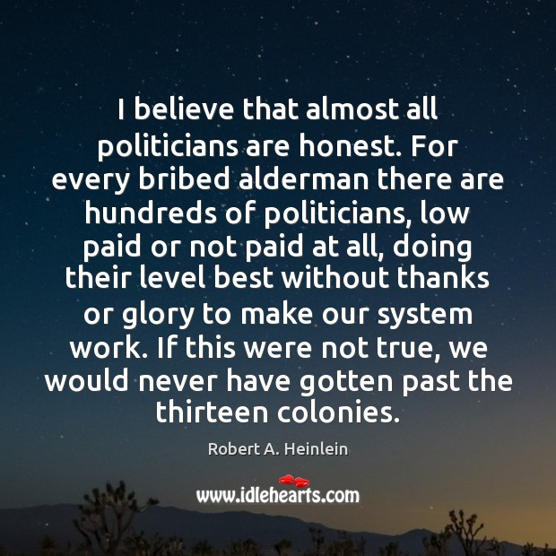 Image, I believe that almost all politicians are honest. For every bribed alderman