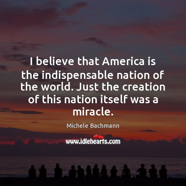 I believe that America is the indispensable nation of the world. Just Image