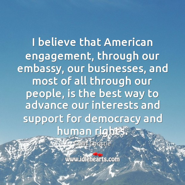 Image, I believe that American engagement, through our embassy, our businesses, and most