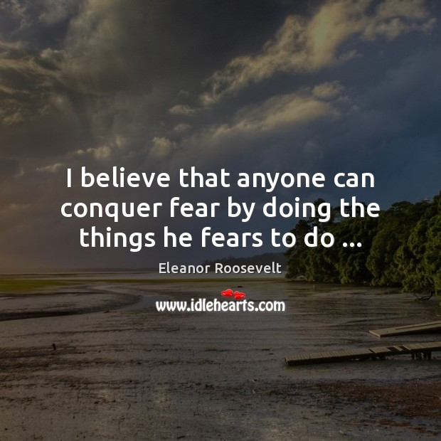 I believe that anyone can conquer fear by doing the things he fears to do … Image