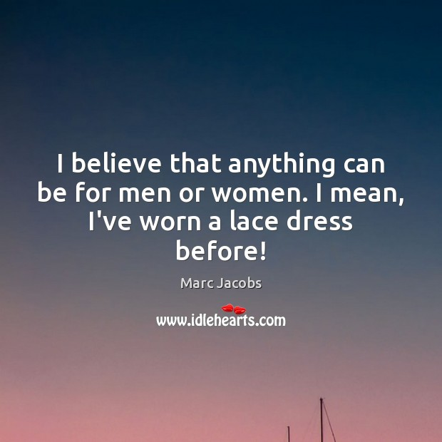 I believe that anything can be for men or women. I mean, I've worn a lace dress before! Marc Jacobs Picture Quote