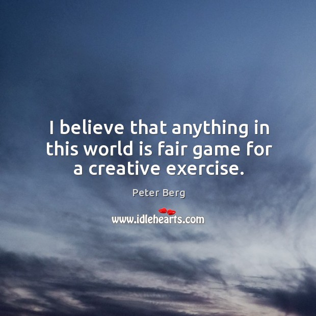 I believe that anything in this world is fair game for a creative exercise. Peter Berg Picture Quote