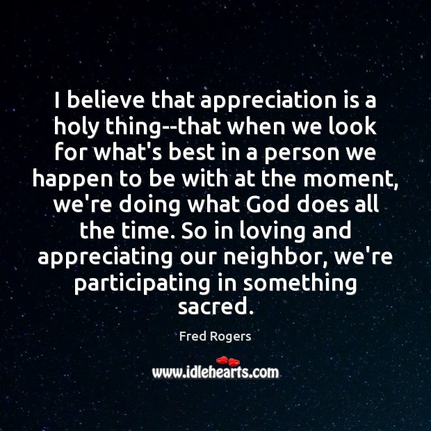 I believe that appreciation is a holy thing–that when we look for Fred Rogers Picture Quote