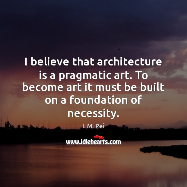 I believe that architecture is a pragmatic art. To become art it Architecture Quotes Image
