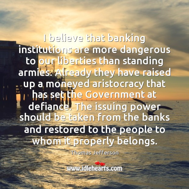 Image, I believe that banking institutions are more dangerous to our liberties than