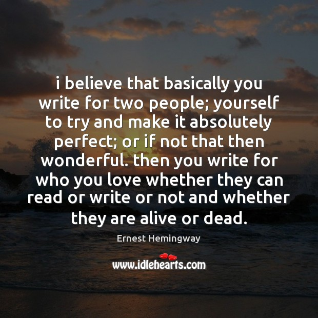 I believe that basically you write for two people; yourself to try Ernest Hemingway Picture Quote
