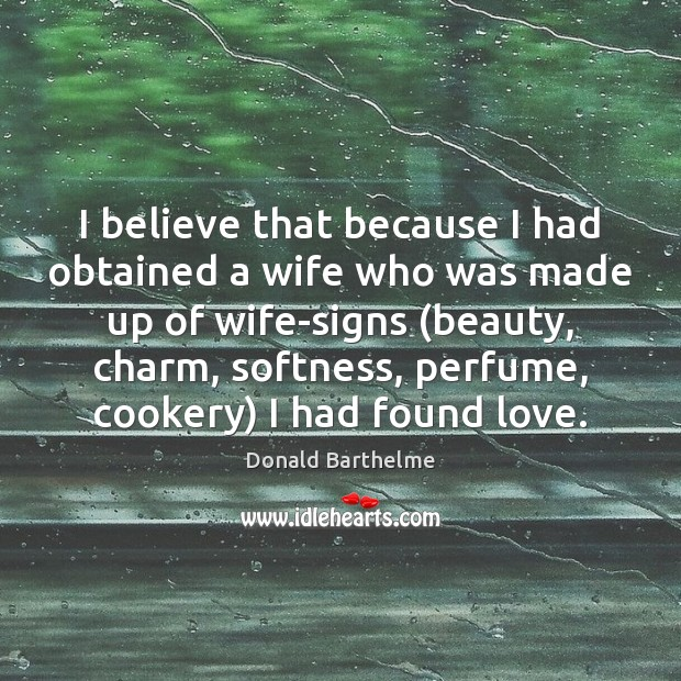 I believe that because I had obtained a wife who was made Donald Barthelme Picture Quote