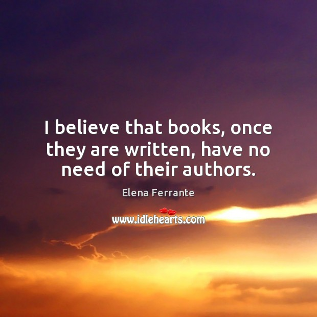 Image, I believe that books, once they are written, have no need of their authors.