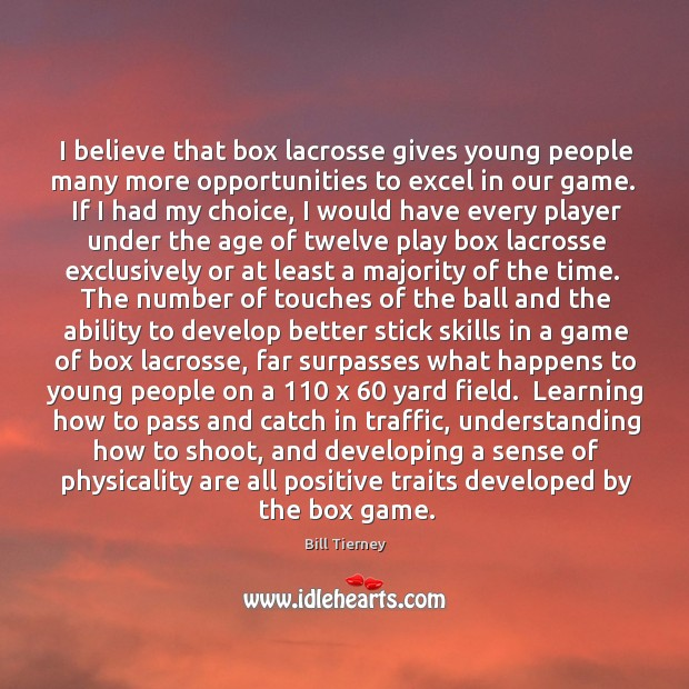 Image, I believe that box lacrosse gives young people many more opportunities to