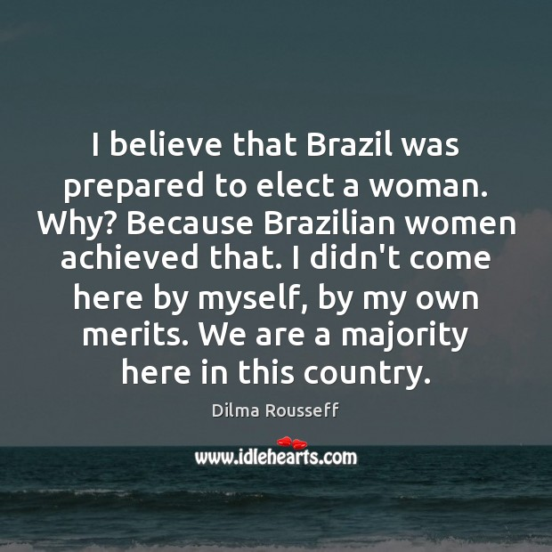 I believe that Brazil was prepared to elect a woman. Why? Because Image