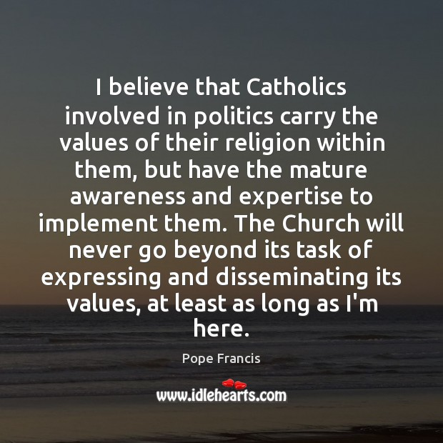 I believe that Catholics involved in politics carry the values of their Pope Francis Picture Quote