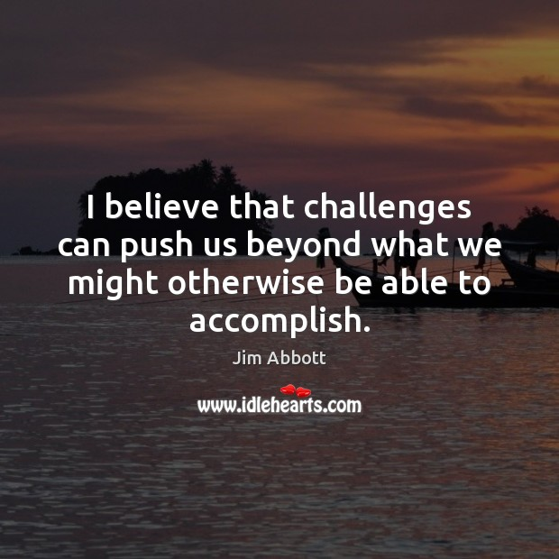 I believe that challenges can push us beyond what we might otherwise Jim Abbott Picture Quote
