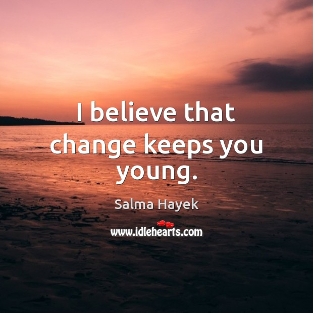 I believe that change keeps you young. Image