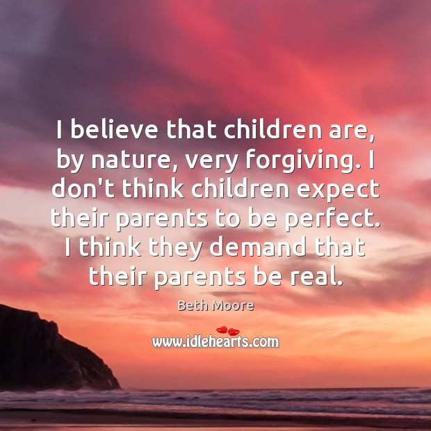 I believe that children are, by nature, very forgiving. I don't think Children Quotes Image