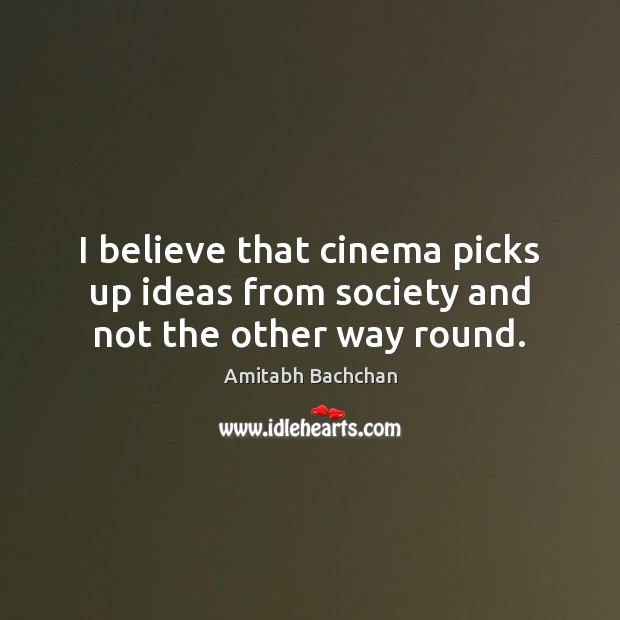 Image, I believe that cinema picks up ideas from society and not the other way round.