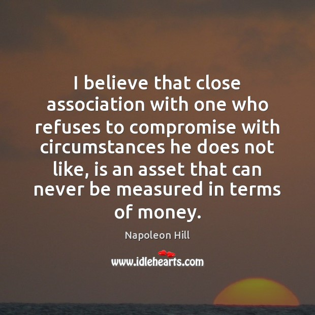I believe that close association with one who refuses to compromise with Napoleon Hill Picture Quote