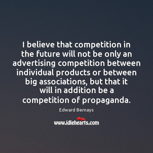 I believe that competition in the future will not be only an Edward Bernays Picture Quote