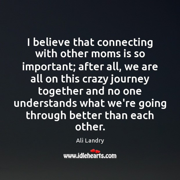 I believe that connecting with other moms is so important; after all, Ali Landry Picture Quote