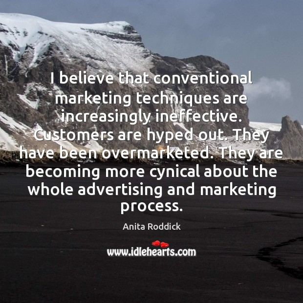 Image, I believe that conventional marketing techniques are increasingly ineffective. Customers are hyped