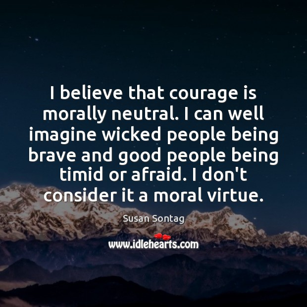 Image, I believe that courage is morally neutral. I can well imagine wicked