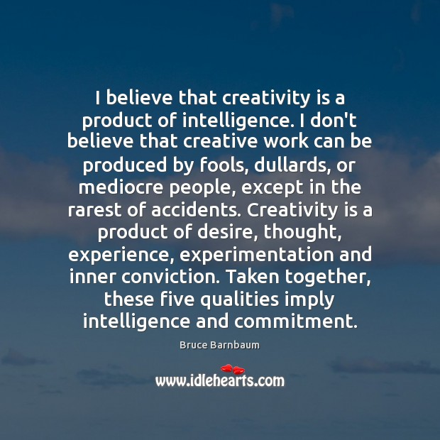 Image, I believe that creativity is a product of intelligence. I don't believe